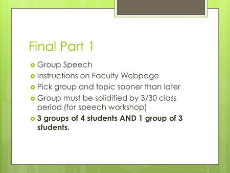 Final Part 1  Group Speech  Instructions on Faculty Webpage  Pick group and topic sooner than later  Group must be solidified by 3/30 class period.