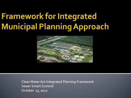 Clean Water Act Integrated Planning Framework Sewer Smart Summit October 23, 2012.