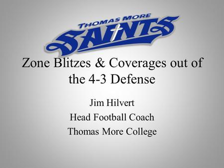 Zone Blitzes & Coverages out of the 4-3 Defense Jim Hilvert Head Football Coach Thomas More College.