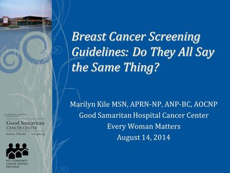 Breast Cancer Screening Guidelines: Do They All Say the Same Thing? Marilyn Kile MSN, APRN-NP, ANP-BC, AOCNP Good Samaritan Hospital Cancer Center Every.