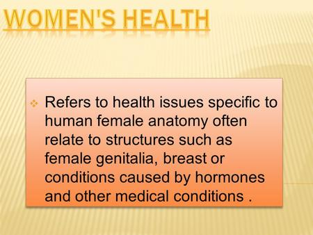  Refers to health issues specific to human female anatomy often relate to structures such as female genitalia, breast or conditions caused by hormones.