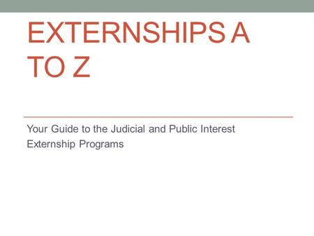 EXTERNSHIPS A TO Z Your Guide to the Judicial and Public Interest Externship Programs.