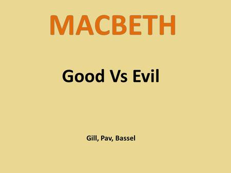 Good Vs Evil Gill, Pav, Bassel. Good Vs Evil is a core theme in Macbeth. It is evident throughout the play and is shown in most narratives and films.