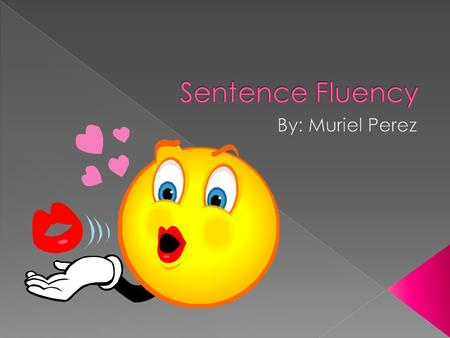  Sentence fluency is the rhythm and flow of the language; how the writing sounds.  Each sentence should have an easy flow and rhythm. They should clearly.
