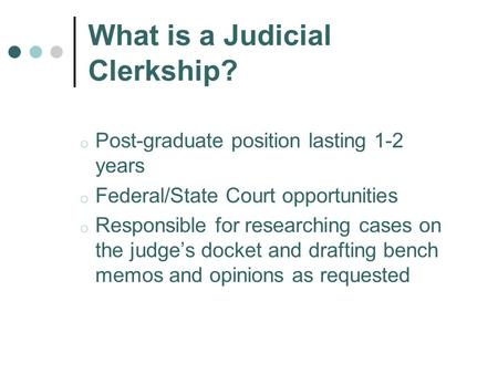 What is a Judicial Clerkship? o Post-graduate position lasting 1-2 years o Federal/State Court opportunities o Responsible for researching cases on the.