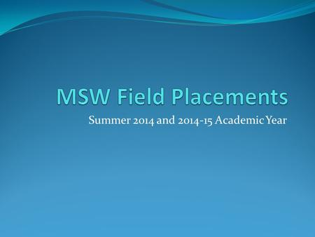 Summer 2014 and 2014-15 Academic Year. To Be Eligible for field… Must have completed or be taking required practice courses SW 8111 and SW 8112 for Field.