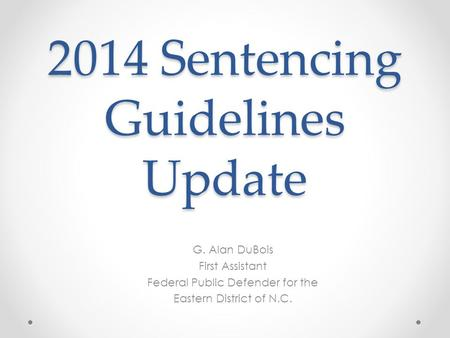 2014 Sentencing Guidelines Update G. Alan DuBois First Assistant Federal Public Defender for the Eastern District of N.C.