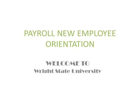PAYROLL NEW EMPLOYEE ORIENTATION WELCOME TO Wright State University.