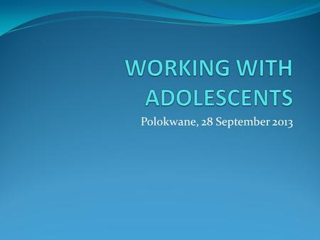 Polokwane, 28 September 2013. WORKING WITH ADOLESCENTS WHO defines adolescence as 10-19 years Divided into sub-periods (early, middle and late) Rate of.