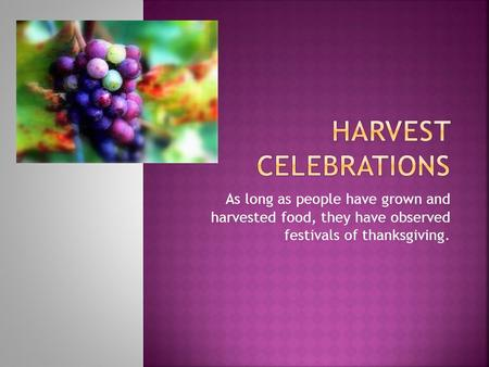 As long as people have grown and harvested food, they have observed festivals of thanksgiving.