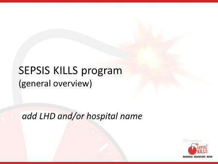 SEPSIS KILLS program (general overview) add LHD and/or hospital name.