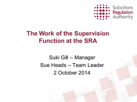 The Work of the Supervision Function at the SRA Suki Gill – Manager Sue Heads – Team Leader 2 October 2014.