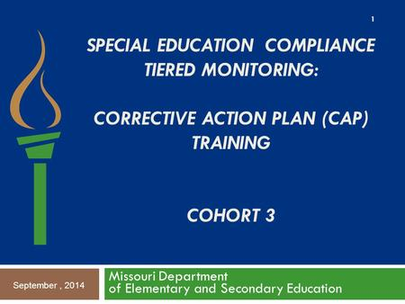 SPECIAL EDUCATION COMPLIANCE TIERED MONITORING: CORRECTIVE ACTION PLAN (CAP) TRAINING COHORT 3 Missouri Department of Elementary and Secondary Education.