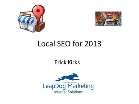 Local SEO for 2013 Erick Kirks. What is Local SEO? Local is, well, Local! Local is Social Local is Mobile Local is Reputation.