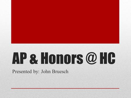 AP & HC Presented by: John Bruesch. The Difference Between AP & Honors Honors classes typically occur in 9 th and 10 th grades AP Classes (except.
