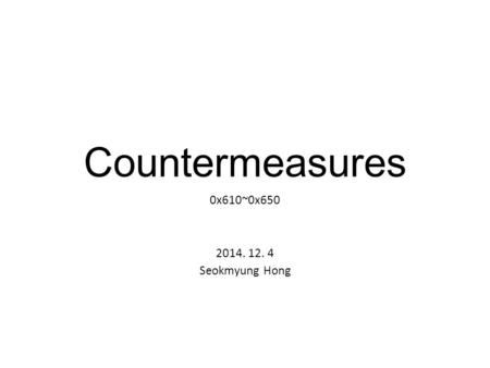 Countermeasures 0x610~0x650 2014. 12. 4 Seokmyung Hong.
