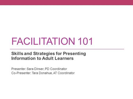 FACILITATION 101 Skills and Strategies for Presenting Information to Adult Learners Presenter: Sara Dinser, PD Coordinator Co-Presenter: Tara Donahue,
