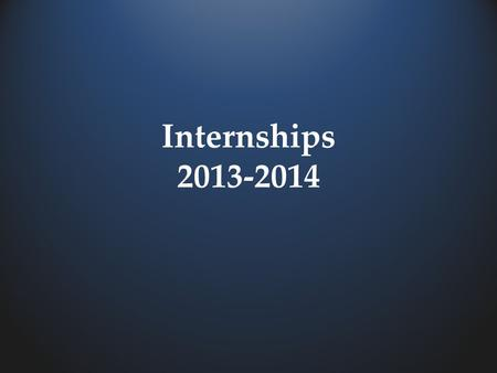 Internships 2013-2014. The internship program should be done in a workplace area that is a career interest for you.