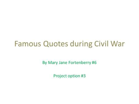 Famous Quotes during Civil War By Mary Jane Fortenberry #6 Project option #3.