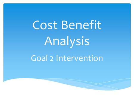 Cost Benefit Analysis Goal 2 Intervention.  What is it? Problem Solving Tool – can be used across the curriculum  Jules Dupuit, a French engineer,