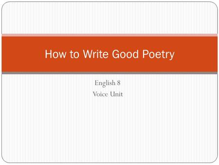 English 8 Voice Unit How to Write Good Poetry. What is Poetry? PoetryProse Fewer words Contains rhyme / rhythm Often has deeper, hidden meaning Can be.