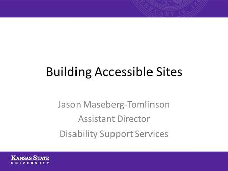 Building Accessible Sites Jason Maseberg-Tomlinson Assistant Director Disability Support Services.