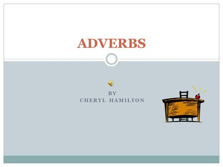 BY CHERYL HAMILTON ADVERBS An adverb is a word that can tell how, when, or where action happens. They tell more about the verb. Adverbs can appear before.
