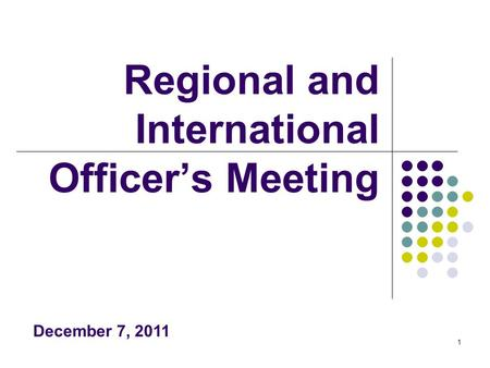 1 Regional and International Officer's Meeting December 7, 2011.