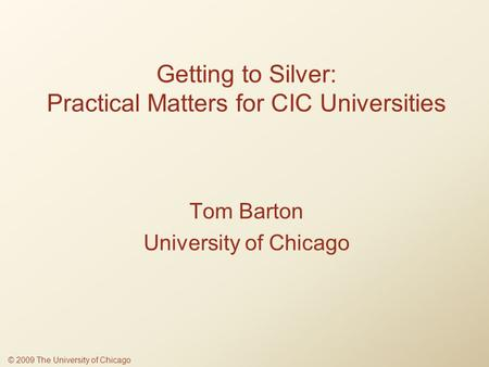 Getting to Silver: Practical Matters for CIC Universities Tom Barton University of Chicago © 2009 The University of Chicago.