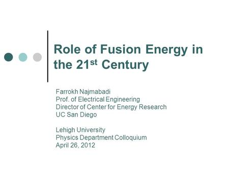 Role of Fusion Energy in the 21 st Century Farrokh Najmabadi Prof. of Electrical Engineering Director of Center for Energy Research UC San Diego Lehigh.