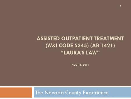 "ASSISTED OUTPATIENT TREATMENT (W&I CODE 5345) (AB 1421) ""LAURA'S LAW"" NOV 15, 2011 The Nevada County Experience 1."