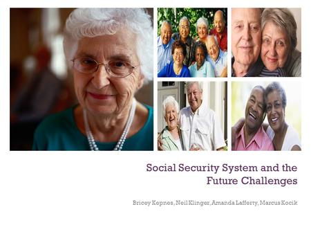 Social Security System and the Future Challenges Bricey Kepnes, Neil Klinger, Amanda Lafferty, Marcus Kocik.
