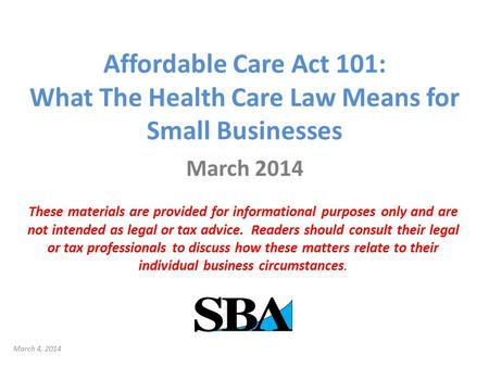 Affordable Care Act 101: What The Health Care Law Means for Small Businesses March 2014 These materials are provided for informational purposes only and.