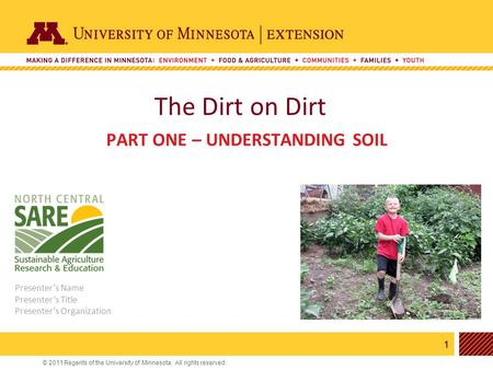1 © 2011 Regents of the University of Minnesota. All rights reserved. 11 The Dirt on Dirt PART ONE – UNDERSTANDING SOIL Presenter's Name Presenter's Title.