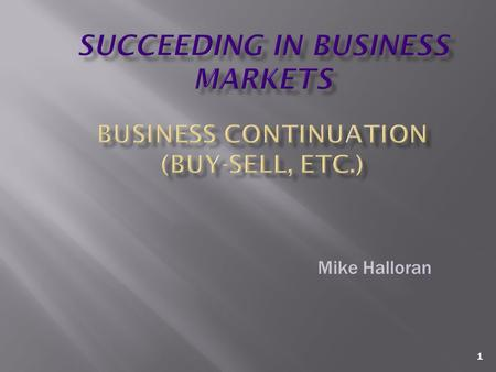 1 Mike Halloran. 2 Business Continuation – general  Sooner or later, the day will come when the current owner of the business no longer owns it.  What.