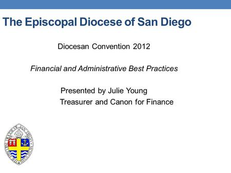 The Episcopal Diocese of San Diego Diocesan Convention 2012 Financial and Administrative Best Practices Presented by Julie Young Treasurer and Canon for.