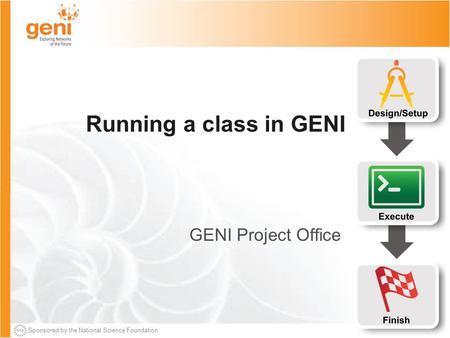 Sponsored by the National Science Foundation Running a class in GENI GENI Project Office.