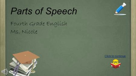 Parts of Speech Fourth Grade English Ms. Nicole Click to continue.