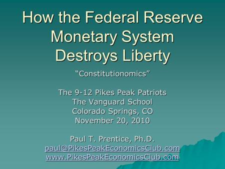 "How the Federal Reserve Monetary System Destroys Liberty ""Constitutionomics"" The 9-12 Pikes Peak Patriots The Vanguard School Colorado Springs, CO November."