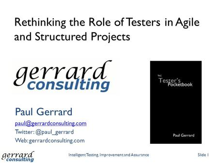 Rethinking the Role of Testers in Agile and Structured Projects Paul Gerrard Web: gerrardconsulting.com.