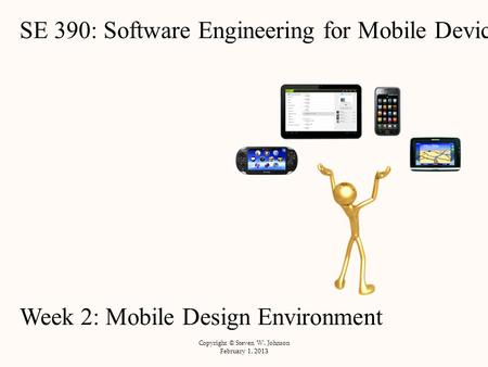 SE 390: Software Engineering for Mobile Devices Week 2: Mobile Design Environment Copyright © Steven W. Johnson February 1, 2013.
