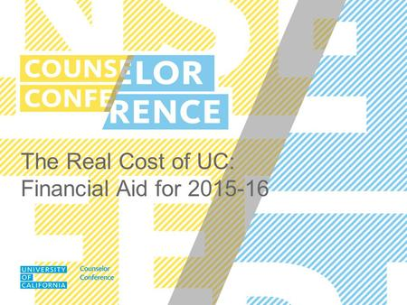 The Real Cost of UC: Financial Aid for 2015-16. UC COUNSELOR CONFERENCE SEPTEMBER 2014 It costs less than you think. Most families pay less than the full.