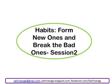 Habits: Form New Ones and Break the Bad Ones- Session2 sakhisanga.blogspot.com, Facebook.com/Sakhisanga.