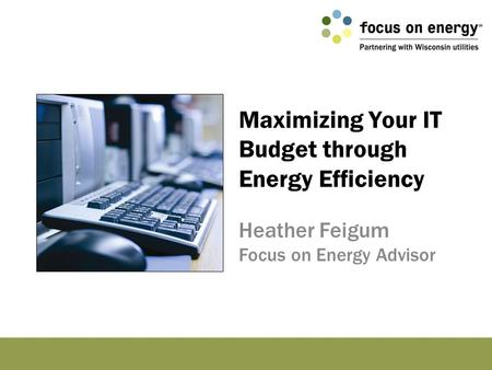 Maximizing Your IT Budget through Energy Efficiency Heather Feigum Focus on Energy Advisor.