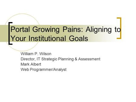 Portal Growing Pains: Aligning to Your Institutional Goals William P. Wilson Director, IT Strategic Planning & Assessment Mark Albert Web Programmer/Analyst.