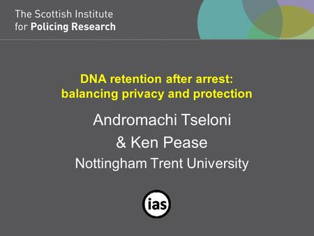 DNA retention after arrest: balancing privacy and protection Andromachi Tseloni & Ken Pease Nottingham Trent University.