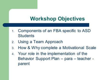 Workshop Objectives 1. Components of an FBA specific to ASD Students 2. Using a Team Approach 3. How & Why complete a Motivational Scale 4. Your role in.