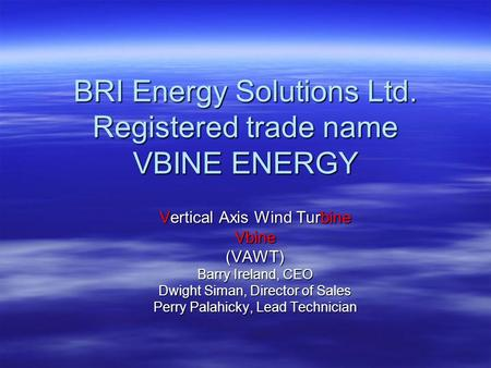 BRI Energy Solutions Ltd. Registered trade name VBINE ENERGY Vertical Axis Wind Turbine Vbine(VAWT) Barry Ireland, CEO Dwight Siman, Director of Sales.