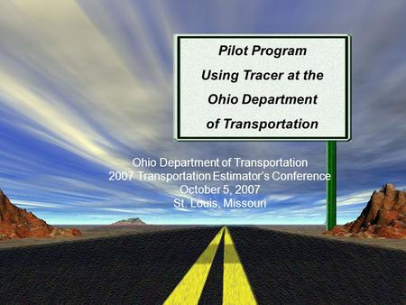 Ohio Department of Transportation 2007 Transportation Estimator's Conference October 5, 2007 St. Louis, Missouri Pilot Program Using Tracer at the Ohio.