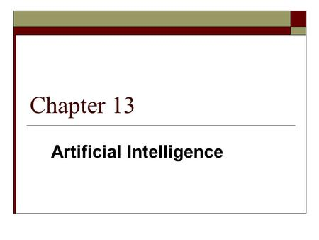 Chapter 13 Artificial Intelligence. 2 Artificial: humanly contrived often on a natural model Intelligence: the ability to apply knowledge to manipulate.